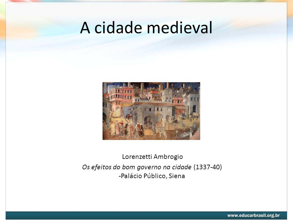A cidade medieval Lorenzetti Ambrogio Os efeitos do bom governo na cidade (1337-40) -Palácio Público, Siena.