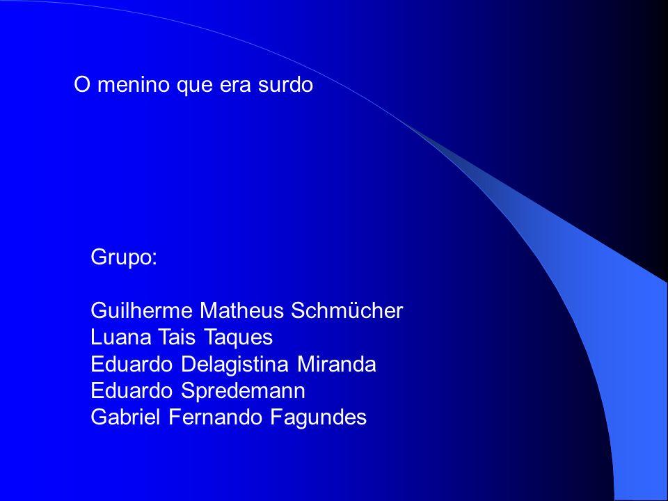 O menino que era surdo Grupo: Guilherme Matheus Schmücher. Luana Tais Taques. Eduardo Delagistina Miranda.
