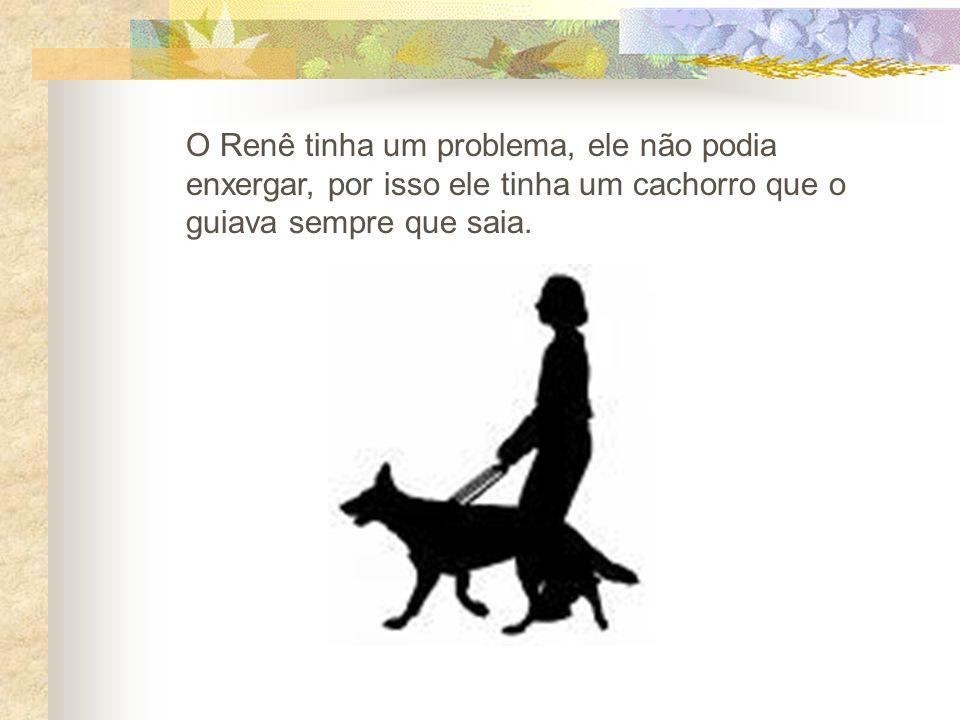 O Renê tinha um problema, ele não podia enxergar, por isso ele tinha um cachorro que o guiava sempre que saia.