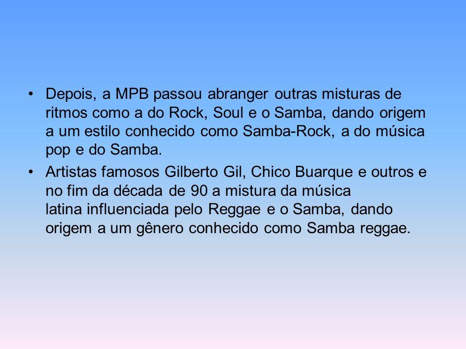 Depois, a MPB passou abranger outras misturas de ritmos como a do Rock, Soul e o Samba, dando origem a um estilo conhecido como Samba-Rock, a do música pop e do Samba.