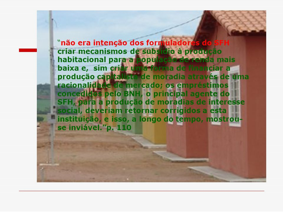 não era intenção dos formuladores do SFH criar mecanismos de subsídio à produção habitacional para a população de renda mais baixa e, sim criar uma forma de financiar a produção capitalista de moradia através de uma racionalidade de mercado; os empréstimos concedidos pelo BNH, o principal agente do SFH, para a produção de moradias de interesse social, deveriam retornar corrigidos a esta instituição, e isso, a longo do tempo, mostrou-se inviável. p.