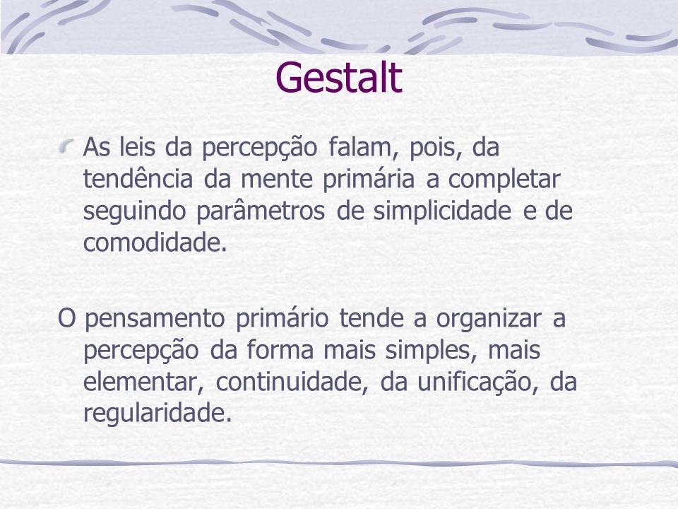 Gestalt As leis da percepção falam, pois, da tendência da mente primária a completar seguindo parâmetros de simplicidade e de comodidade.