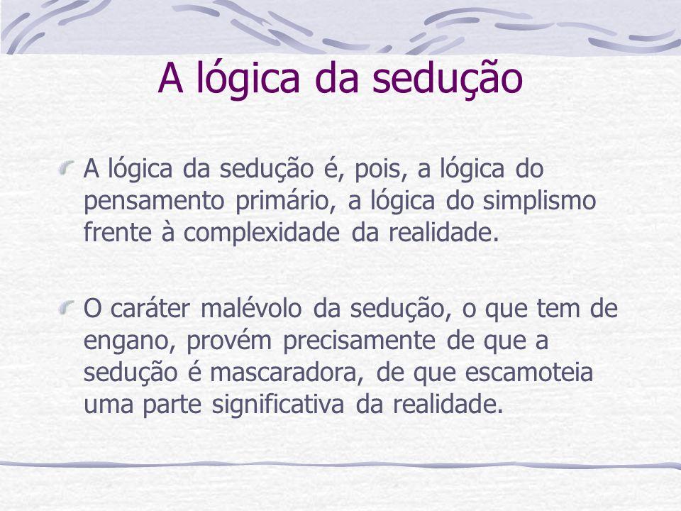 A lógica da sedução A lógica da sedução é, pois, a lógica do pensamento primário, a lógica do simplismo frente à complexidade da realidade.