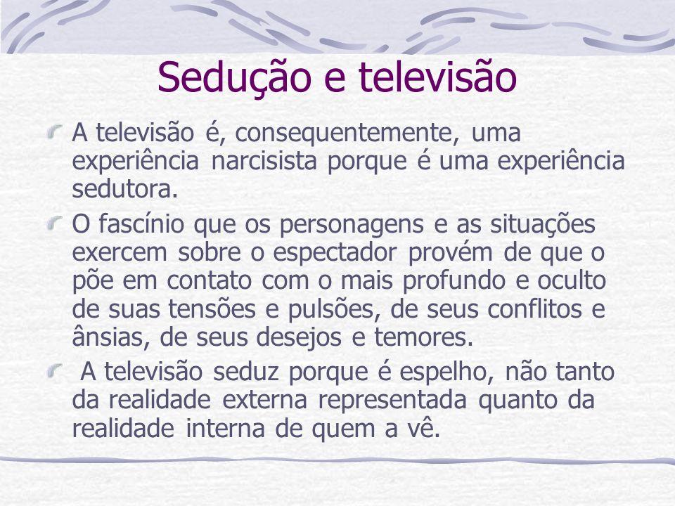 Sedução e televisão A televisão é, consequentemente, uma experiência narcisista porque é uma experiência sedutora.