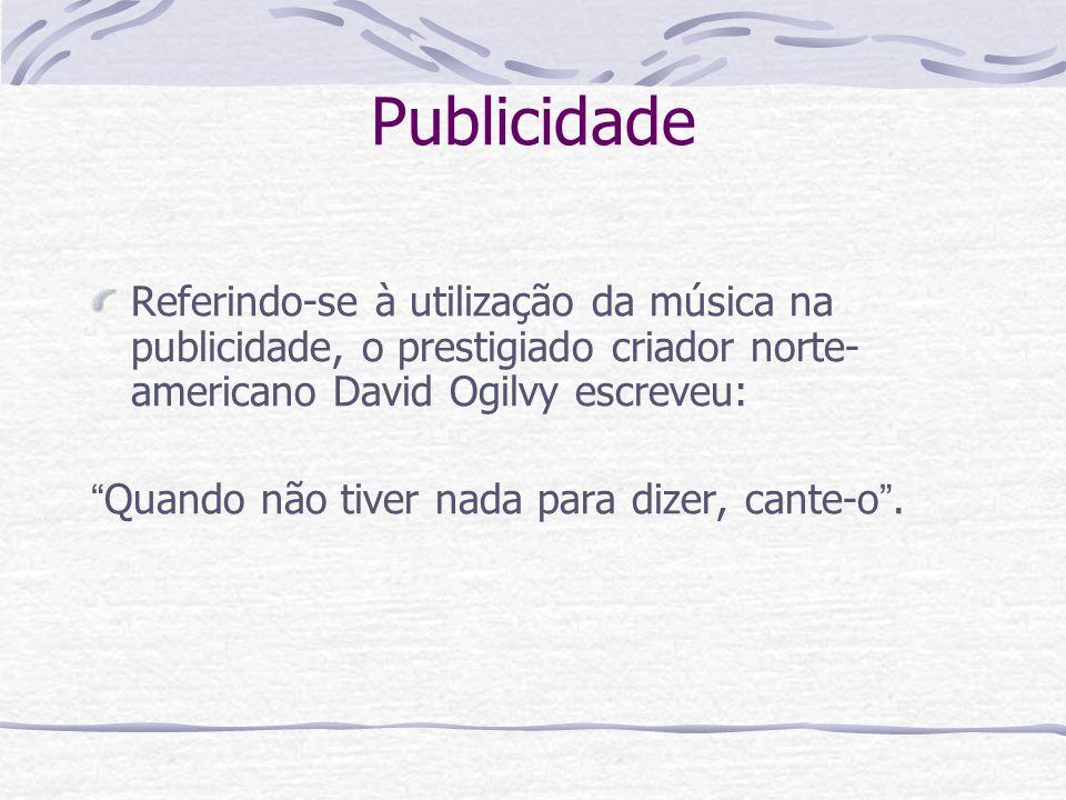 Publicidade Referindo-se à utilização da música na publicidade, o prestigiado criador norte-americano David Ogilvy escreveu: