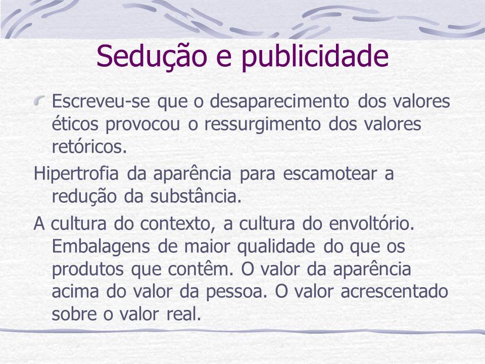 Sedução e publicidade Escreveu-se que o desaparecimento dos valores éticos provocou o ressurgimento dos valores retóricos.