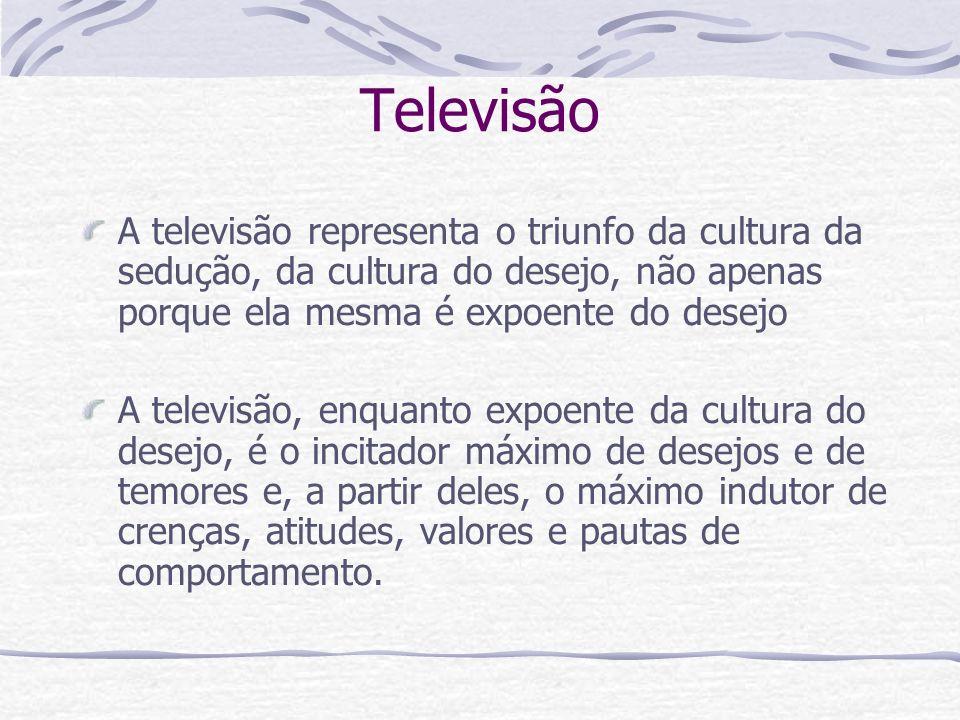 Televisão A televisão representa o triunfo da cultura da sedução, da cultura do desejo, não apenas porque ela mesma é expoente do desejo.