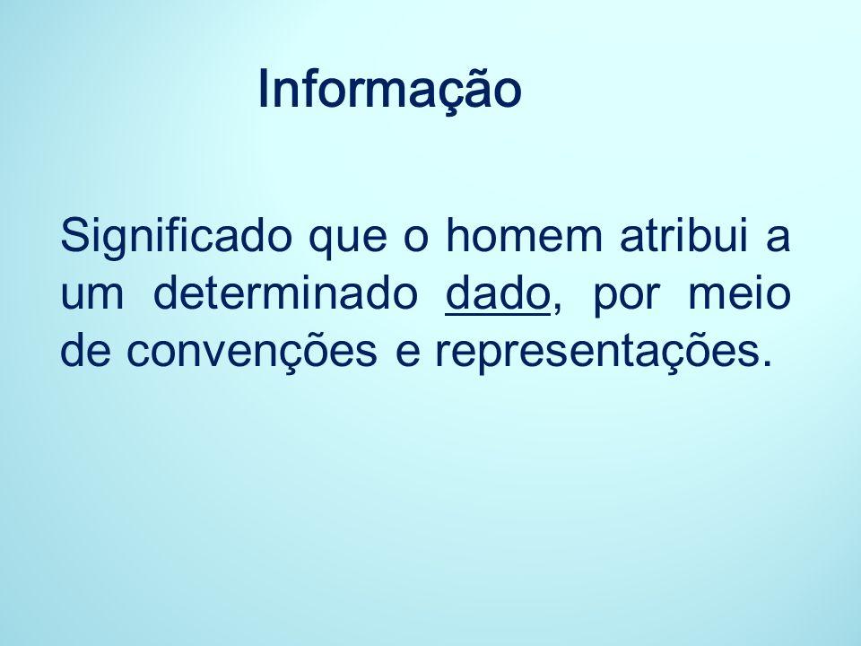 Informação Significado que o homem atribui a um determinado dado, por meio de convenções e representações.