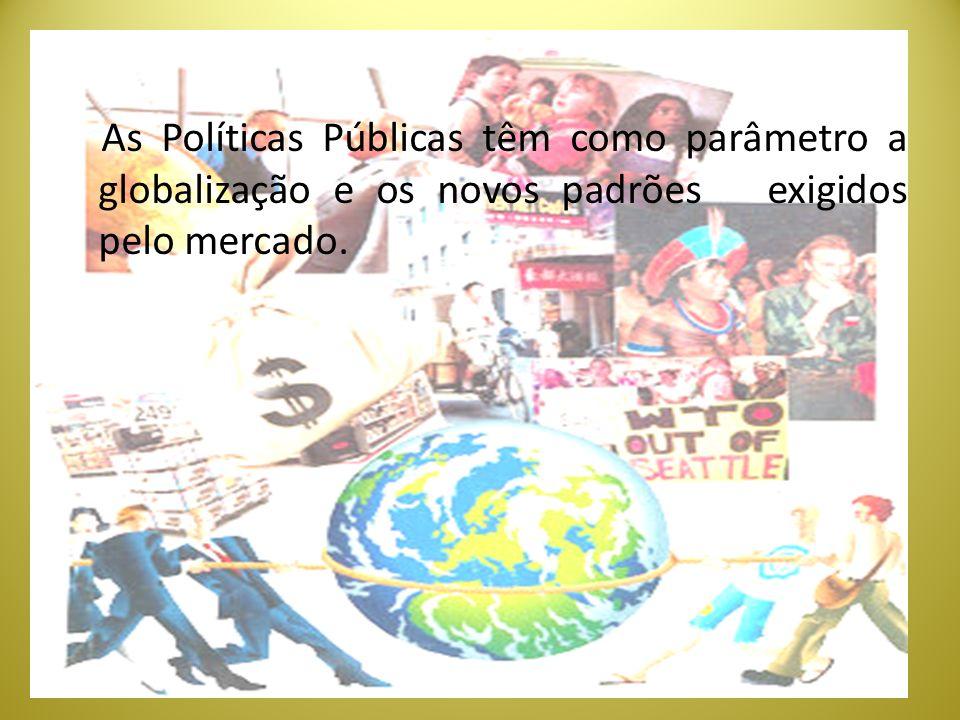 As Políticas Públicas têm como parâmetro a globalização e os novos padrões exigidos pelo mercado.