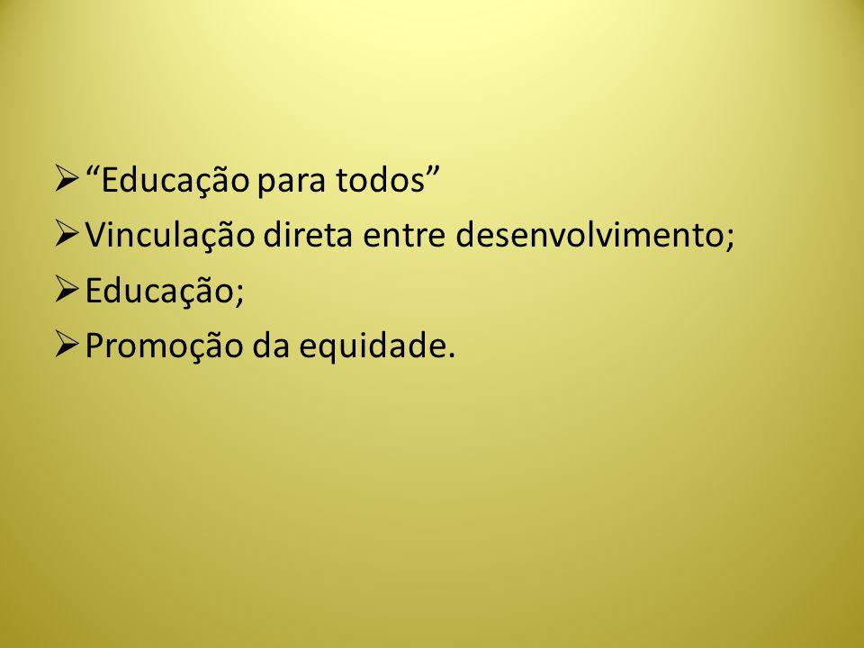Educação para todos Vinculação direta entre desenvolvimento; Educação; Promoção da equidade.