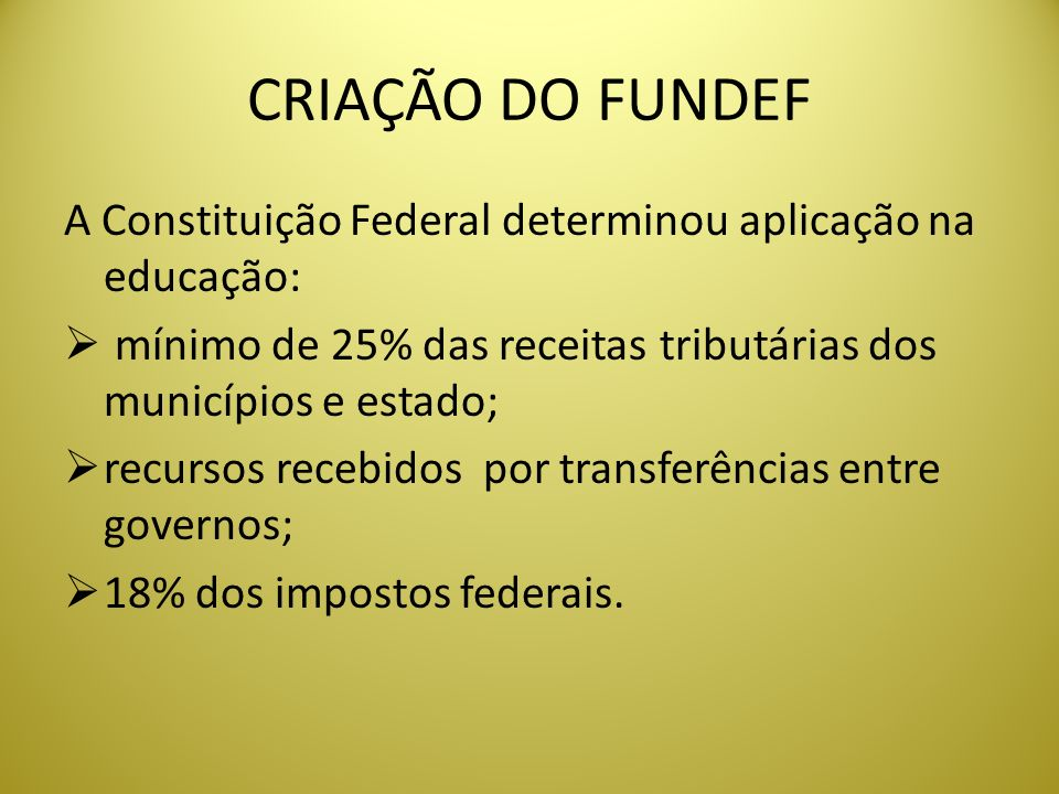 CRIAÇÃO DO FUNDEFA Constituição Federal determinou aplicação na educação: mínimo de 25% das receitas tributárias dos municípios e estado;