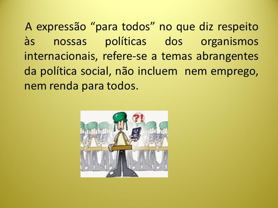 A expressão para todos no que diz respeito às nossas políticas dos organismos internacionais, refere-se a temas abrangentes da política social, não incluem nem emprego, nem renda para todos.