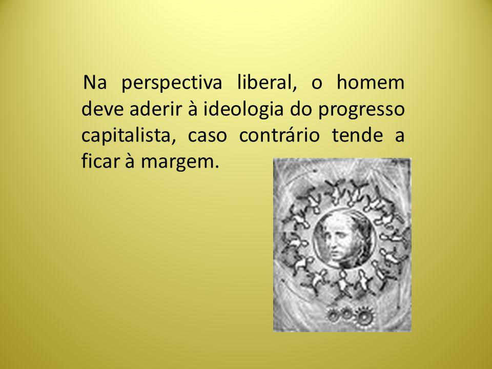 Na perspectiva liberal, o homem deve aderir à ideologia do progresso capitalista, caso contrário tende a ficar à margem.