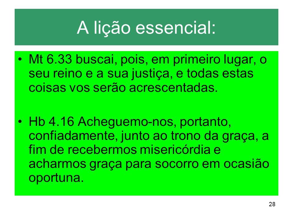 A lição essencial:Mt 6.33 buscai, pois, em primeiro lugar, o seu reino e a sua justiça, e todas estas coisas vos serão acrescentadas.
