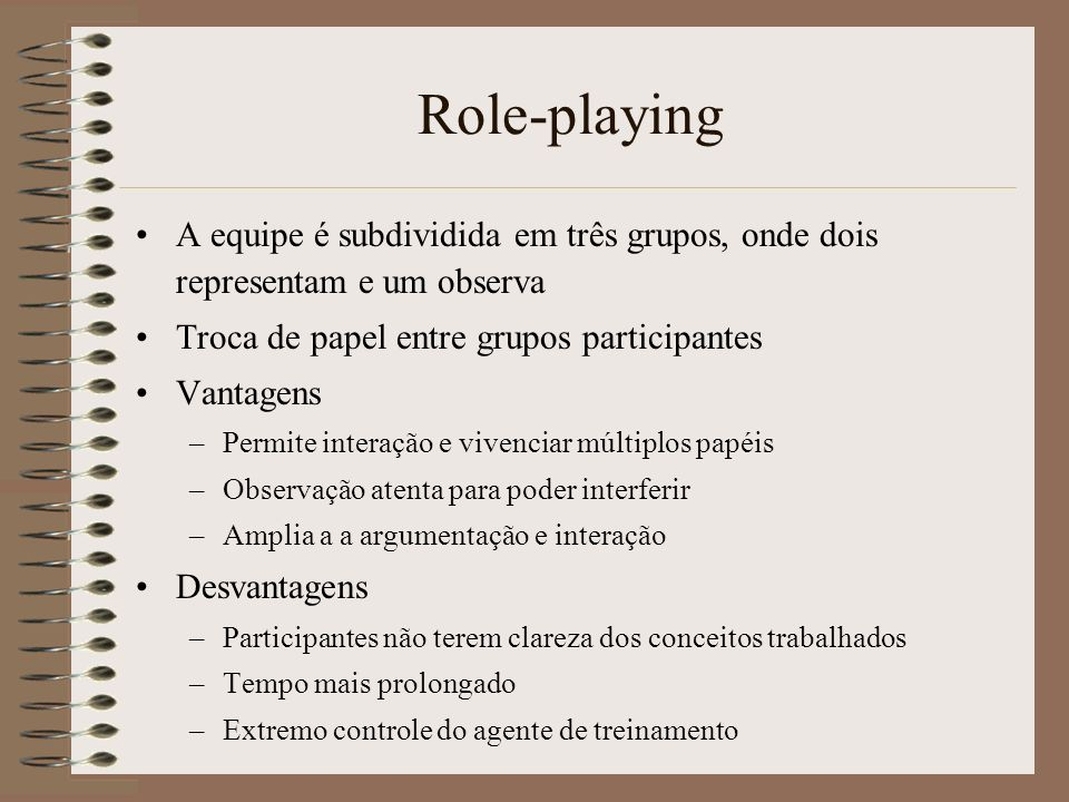 Role-playing A equipe é subdividida em três grupos, onde dois representam e um observa. Troca de papel entre grupos participantes.