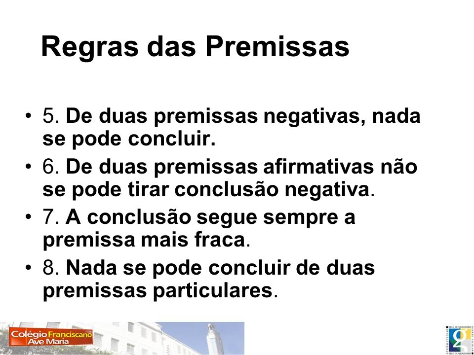 Regras das Premissas 5. De duas premissas negativas, nada se pode concluir. 6. De duas premissas afirmativas não se pode tirar conclusão negativa.
