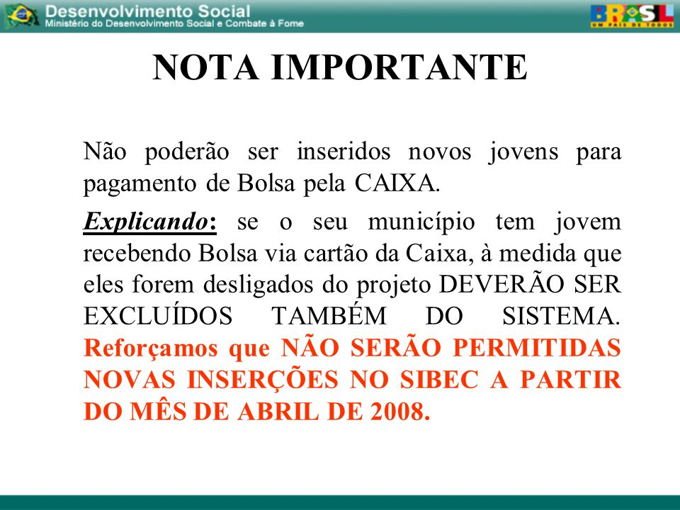 NOTA IMPORTANTE Não poderão ser inseridos novos jovens para pagamento de Bolsa pela CAIXA.
