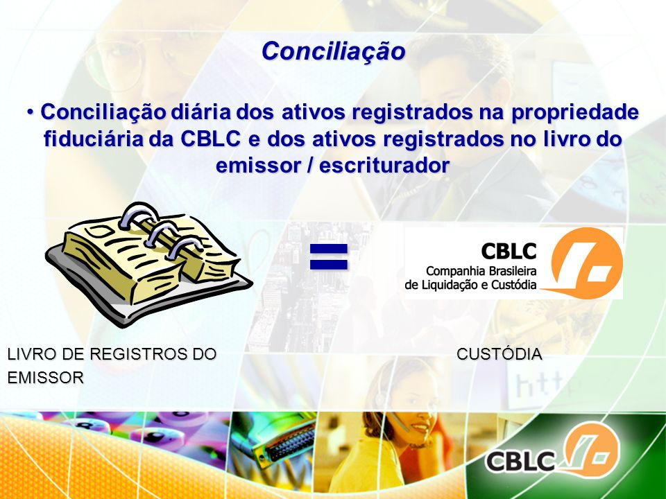 ConciliaçãoConciliação diária dos ativos registrados na propriedade fiduciária da CBLC e dos ativos registrados no livro do emissor / escriturador.