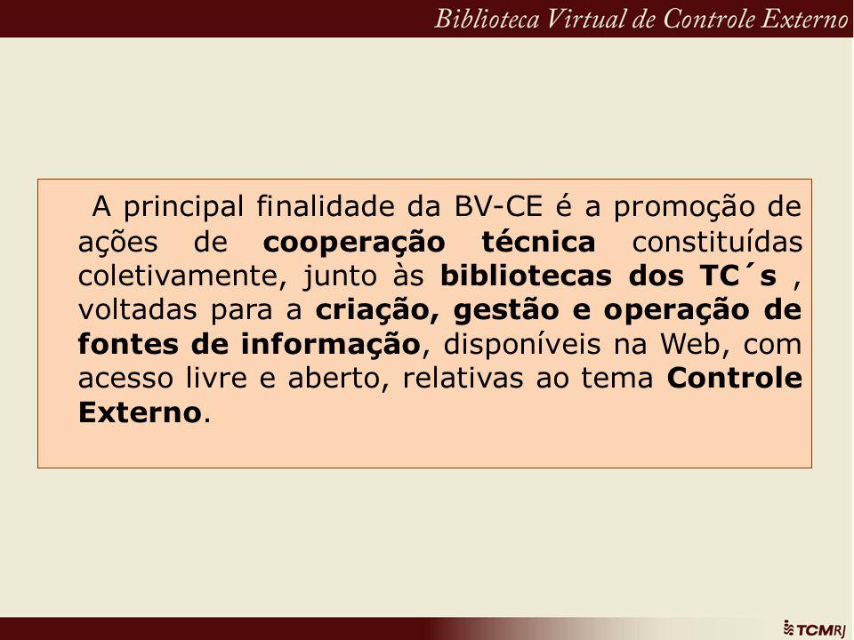 A principal finalidade da BV-CE é a promoção de ações de cooperação técnica constituídas coletivamente, junto às bibliotecas dos TC´s , voltadas para a criação, gestão e operação de fontes de informação, disponíveis na Web, com acesso livre e aberto, relativas ao tema Controle Externo.