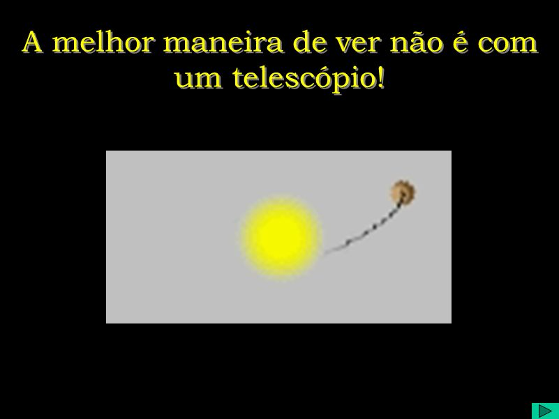 A melhor maneira de ver não é com um telescópio!