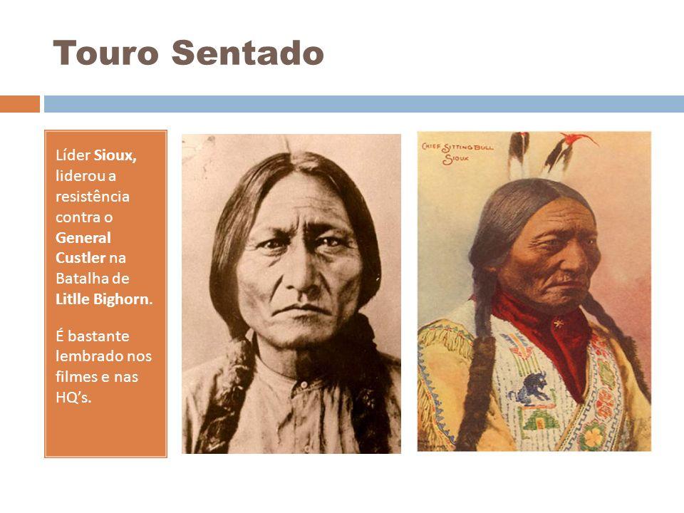 Touro Sentado Líder Sioux, liderou a resistência contra o General Custler na Batalha de Litlle Bighorn.