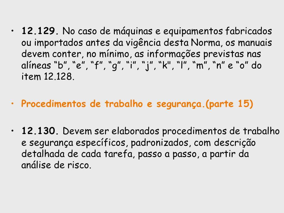 12.129. No caso de máquinas e equipamentos fabricados ou importados antes da vigência desta Norma, os manuais devem conter, no mínimo, as informações previstas nas alíneas b , e , f , g , i , j , k , l , m , n e o do item 12.128.