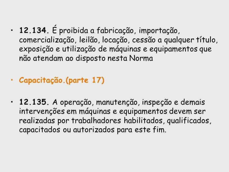 12.134. É proibida a fabricação, importação, comercialização, leilão, locação, cessão a qualquer título, exposição e utilização de máquinas e equipamentos que não atendam ao disposto nesta Norma