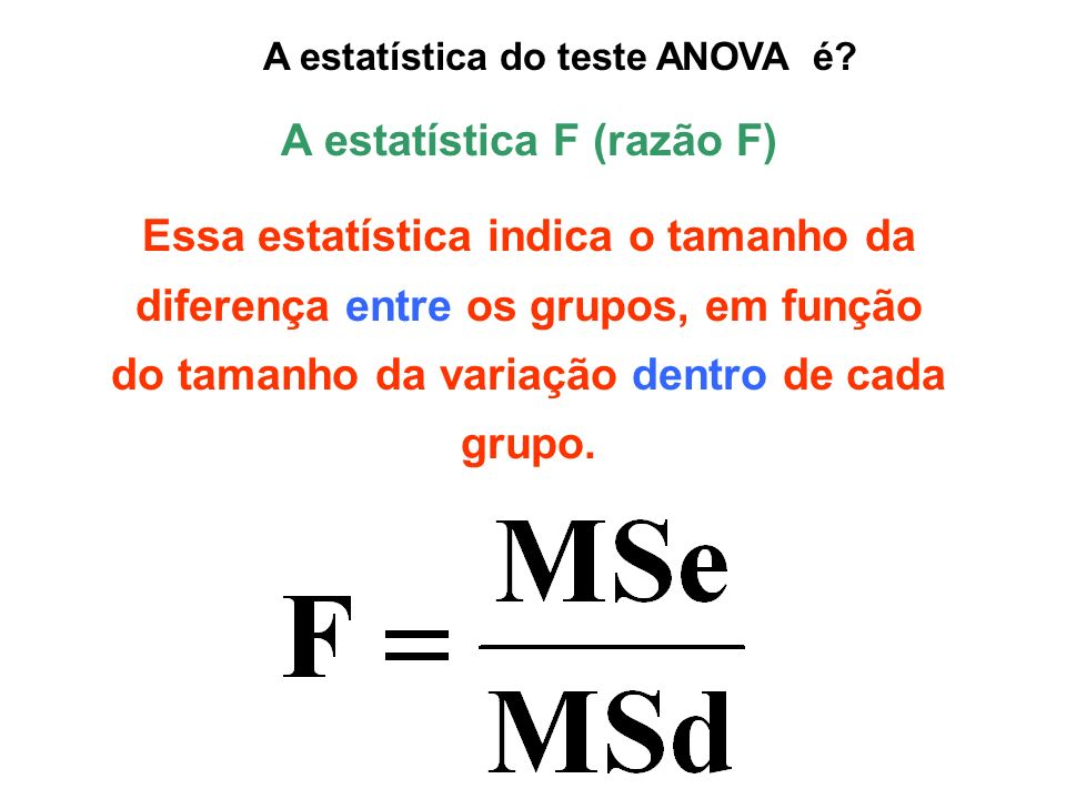 A estatística do teste ANOVA é A estatística F (razão F)
