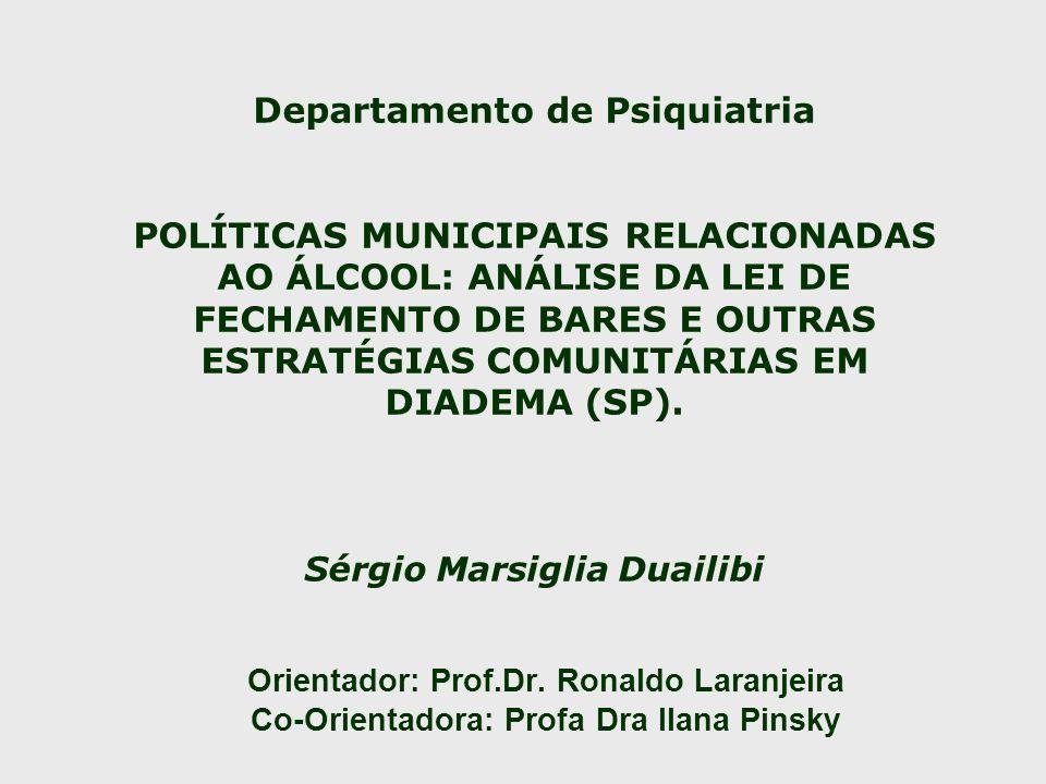 Departamento de Psiquiatria POLÍTICAS MUNICIPAIS RELACIONADAS AO ÁLCOOL: ANÁLISE DA LEI DE FECHAMENTO DE BARES E OUTRAS ESTRATÉGIAS COMUNITÁRIAS EM DIADEMA (SP). Sérgio Marsiglia Duailibi
