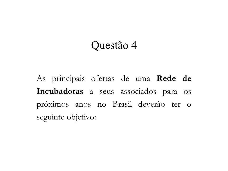 Questão 4 As principais ofertas de uma Rede de Incubadoras a seus associados para os próximos anos no Brasil deverão ter o seguinte objetivo: