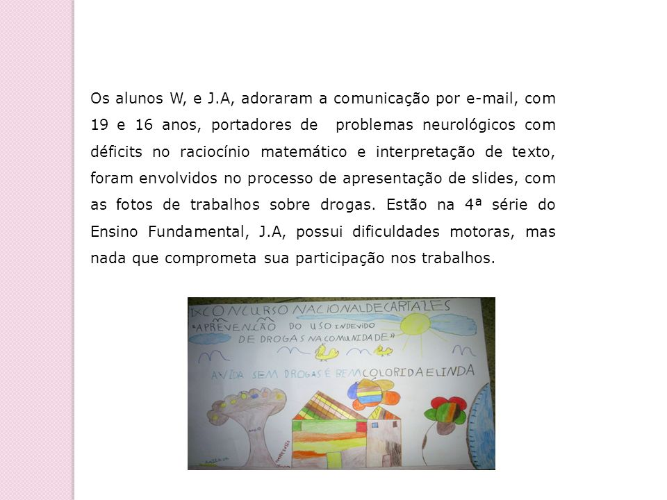 Os alunos W, e J.A, adoraram a comunicação por e-mail, com 19 e 16 anos, portadores de problemas neurológicos com déficits no raciocínio matemático e interpretação de texto, foram envolvidos no processo de apresentação de slides, com as fotos de trabalhos sobre drogas.