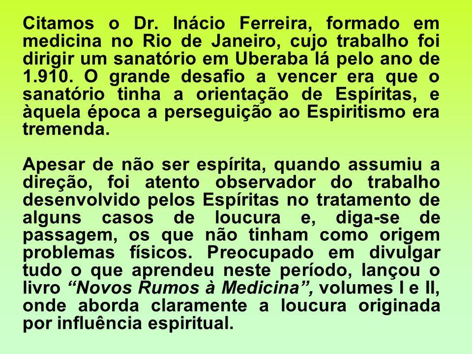 Citamos o Dr. Inácio Ferreira, formado em medicina no Rio de Janeiro, cujo trabalho foi dirigir um sanatório em Uberaba lá pelo ano de 1.910. O grande desafio a vencer era que o sanatório tinha a orientação de Espíritas, e àquela época a perseguição ao Espiritismo era tremenda.