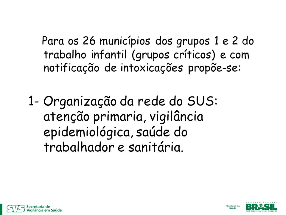 Para os 26 municípios dos grupos 1 e 2 do trabalho infantil (grupos críticos) e com notificação de intoxicações propõe-se: