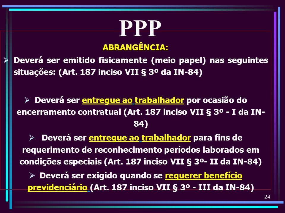 PPP ABRANGÊNCIA: Deverá ser emitido fisicamente (meio papel) nas seguintes situações: (Art. 187 inciso VII § 3º da IN-84)