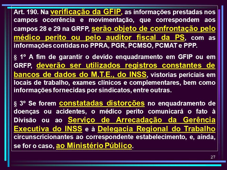 Art. 190. Na verificação da GFIP, as informações prestadas nos campos ocorrência e movimentação, que correspondem aos campos 28 e 29 na GRFP, serão objeto de confrontação pelo médico perito ou pelo auditor fiscal da PS, com as informações contidas no PPRA, PGR, PCMSO, PCMAT e PPP.