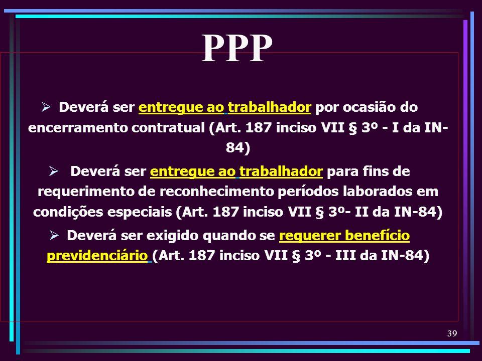 PPP Deverá ser entregue ao trabalhador por ocasião do encerramento contratual (Art. 187 inciso VII § 3º - I da IN-84)