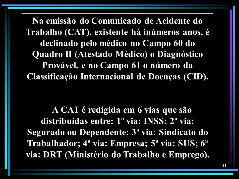 Na emissão do Comunicado de Acidente do Trabalho (CAT), existente há inúmeros anos, é declinado pelo médico no Campo 60 do Quadro II (Atestado Médico) o Diagnóstico Provável, e no Campo 61 o número da Classificação Internacional de Doenças (CID).