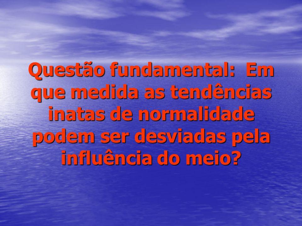 Questão fundamental: Em que medida as tendências inatas de normalidade podem ser desviadas pela influência do meio