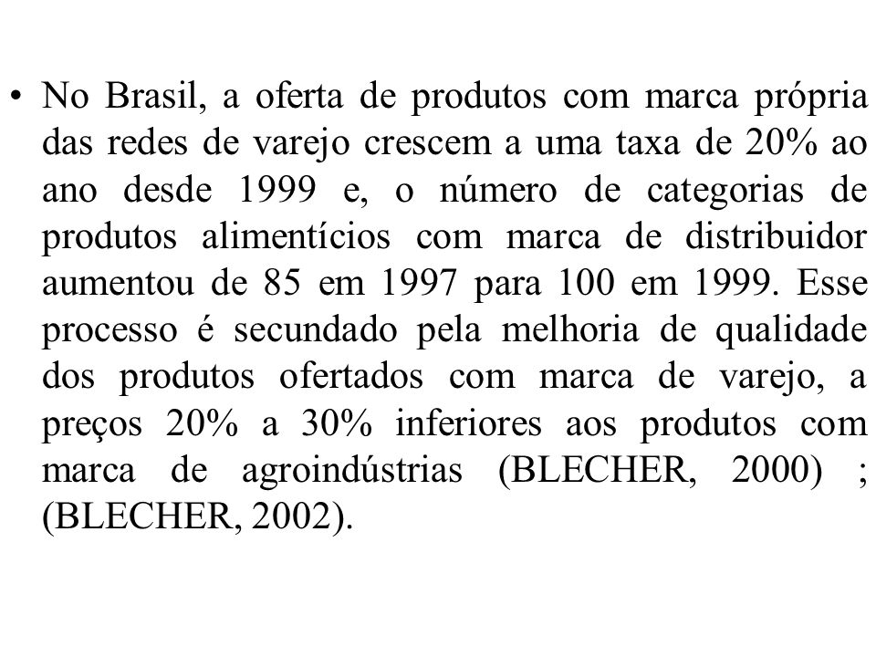 No Brasil, a oferta de produtos com marca própria das redes de varejo crescem a uma taxa de 20% ao ano desde 1999 e, o número de categorias de produtos alimentícios com marca de distribuidor aumentou de 85 em 1997 para 100 em 1999.