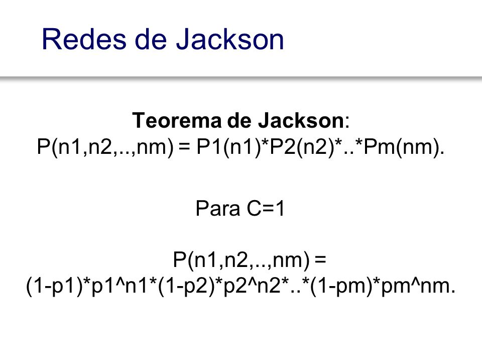 Redes de Jackson Teorema de Jackson: P(n1,n2,..,nm) = P1(n1)*P2(n2)*..*Pm(nm).