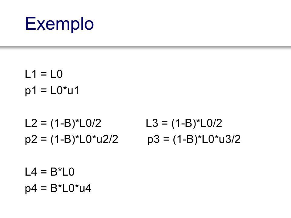 Exemplo L1 = L0 p1 = L0*u1 L2 = (1-B)*L0/2 L3 = (1-B)*L0/2