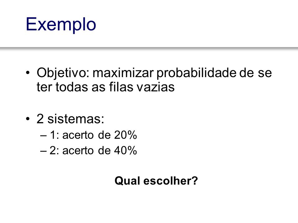 Exemplo Objetivo: maximizar probabilidade de se ter todas as filas vazias. 2 sistemas: 1: acerto de 20%