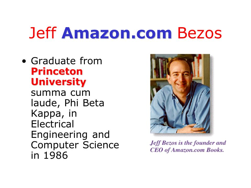 Jeff Amazon.com Bezos Graduate from Princeton University summa cum laude, Phi Beta Kappa, in Electrical Engineering and Computer Science in 1986.