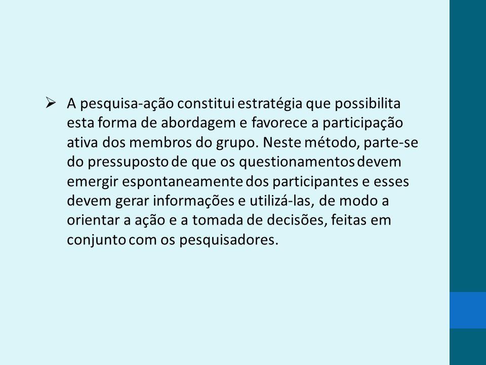 A pesquisa-ação constitui estratégia que possibilita esta forma de abordagem e favorece a participação ativa dos membros do grupo.