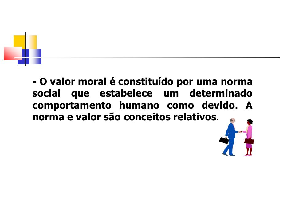 - O valor moral é constituído por uma norma social que estabelece um determinado comportamento humano como devido.