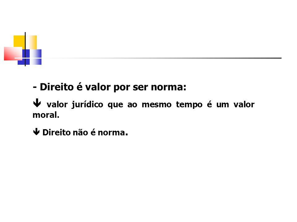 - Direito é valor por ser norma: