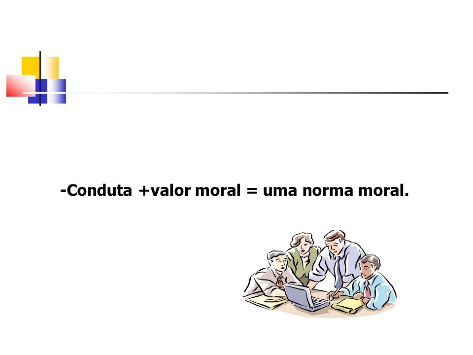 -Conduta +valor moral = uma norma moral.