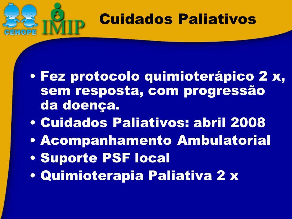 Cuidados PaliativosFez protocolo quimioterápico 2 x, sem resposta, com progressão da doença. Cuidados Paliativos: abril 2008.