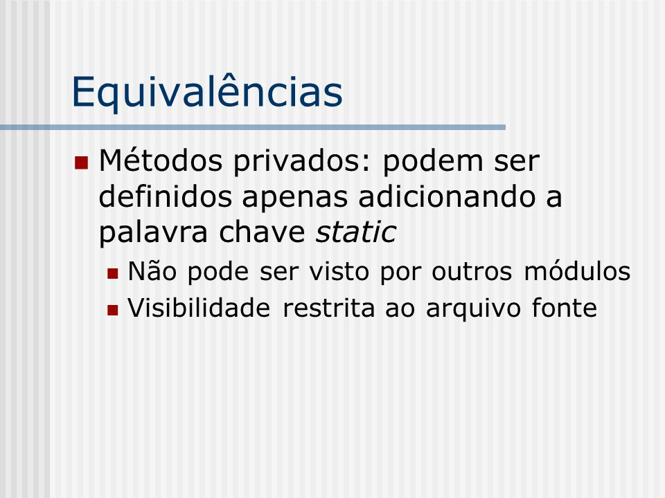 Equivalências Métodos privados: podem ser definidos apenas adicionando a palavra chave static. Não pode ser visto por outros módulos.