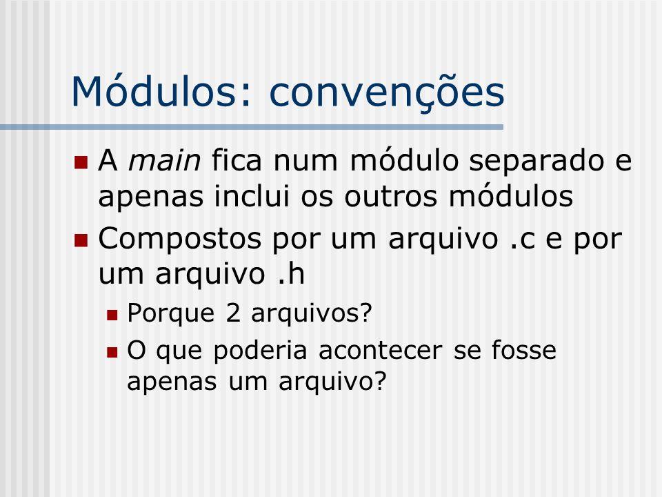 Módulos: convenções A main fica num módulo separado e apenas inclui os outros módulos. Compostos por um arquivo .c e por um arquivo .h.